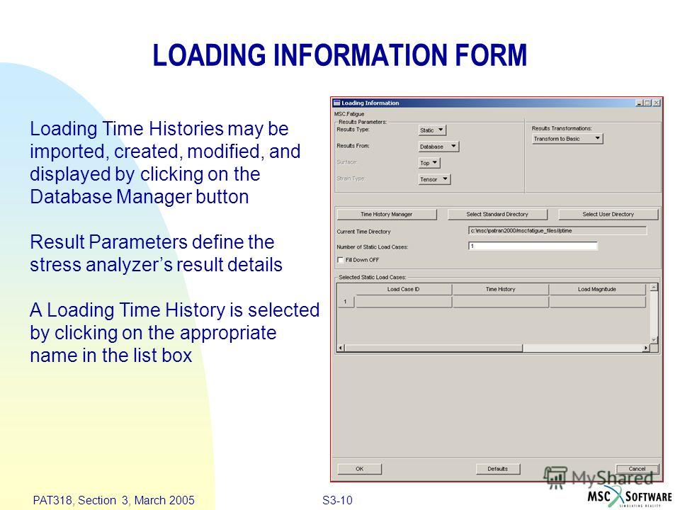 S3-10 PAT318, Section 3, March 2005 Loading Time Histories may be imported, created, modified, and displayed by clicking on the Database Manager button Result Parameters define the stress analyzers result details A Loading Time History is selected by