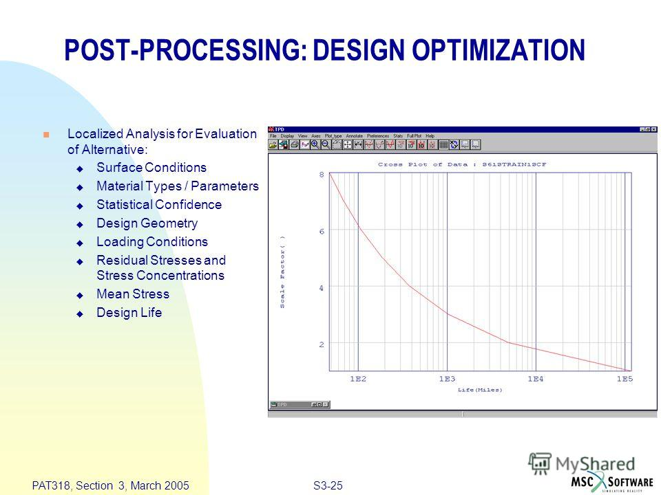 S3-25 PAT318, Section 3, March 2005 POST-PROCESSING: DESIGN OPTIMIZATION n Localized Analysis for Evaluation of Alternative: u Surface Conditions u Material Types / Parameters u Statistical Confidence u Design Geometry u Loading Conditions u Residual