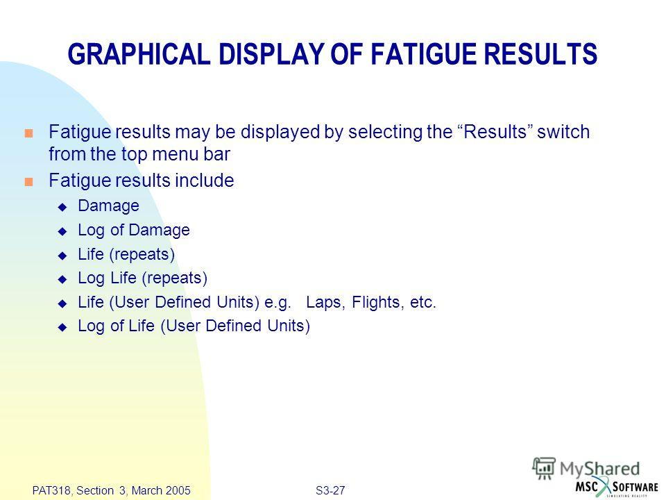 S3-27 PAT318, Section 3, March 2005 GRAPHICAL DISPLAY OF FATIGUE RESULTS n Fatigue results may be displayed by selecting the Results switch from the top menu bar n Fatigue results include u Damage u Log of Damage u Life (repeats) u Log Life (repeats)