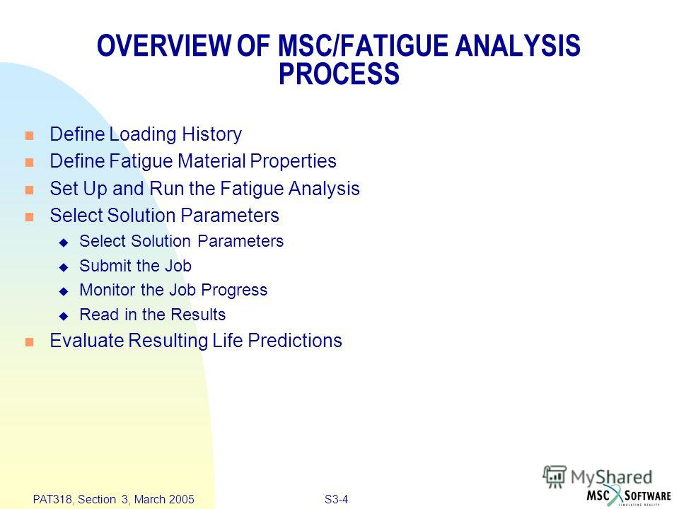 S3-4 PAT318, Section 3, March 2005 OVERVIEW OF MSC/FATIGUE ANALYSIS PROCESS n Define Loading History n Define Fatigue Material Properties n Set Up and Run the Fatigue Analysis n Select Solution Parameters u Select Solution Parameters u Submit the Job