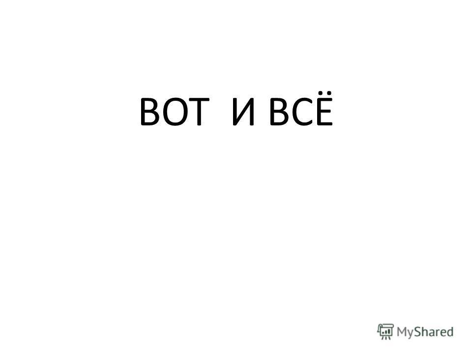 ВОТ И ВСЁ
