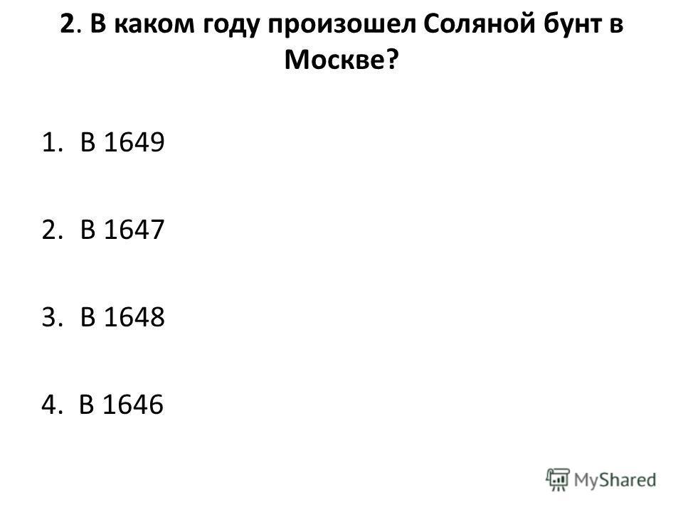 2. В каком году произошел Соляной бунт в Москве? 1. В 1649 2. В 1647 3. В 1648 4. В 1646