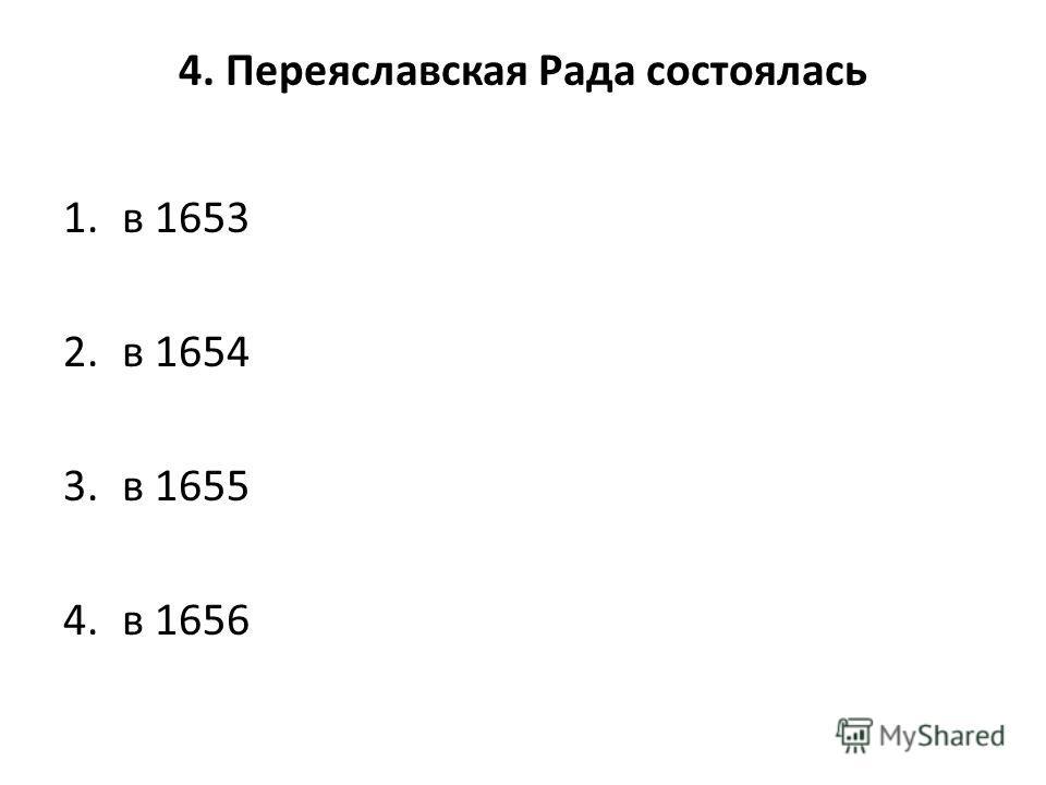 4. Переяславская Рада состоялась 1. в 1653 2. в 1654 3. в 1655 4. в 1656