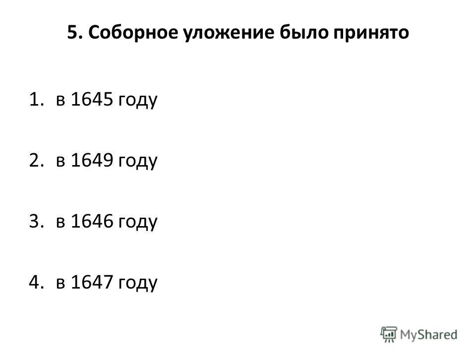 5. Соборное уложение было принято 1. в 1645 году 2. в 1649 году 3. в 1646 году 4. в 1647 году
