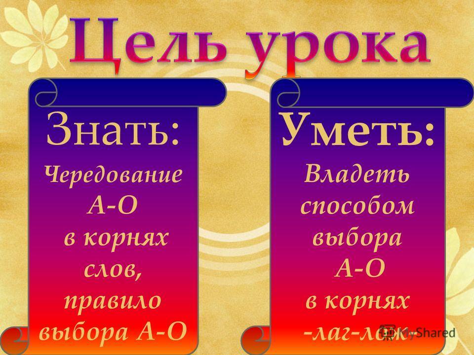 Уметь: Владеть способом выбора А-О в корнях -лаг-лож- Знать: Чередовани е А-О в корнях слов, правило выбора А-О