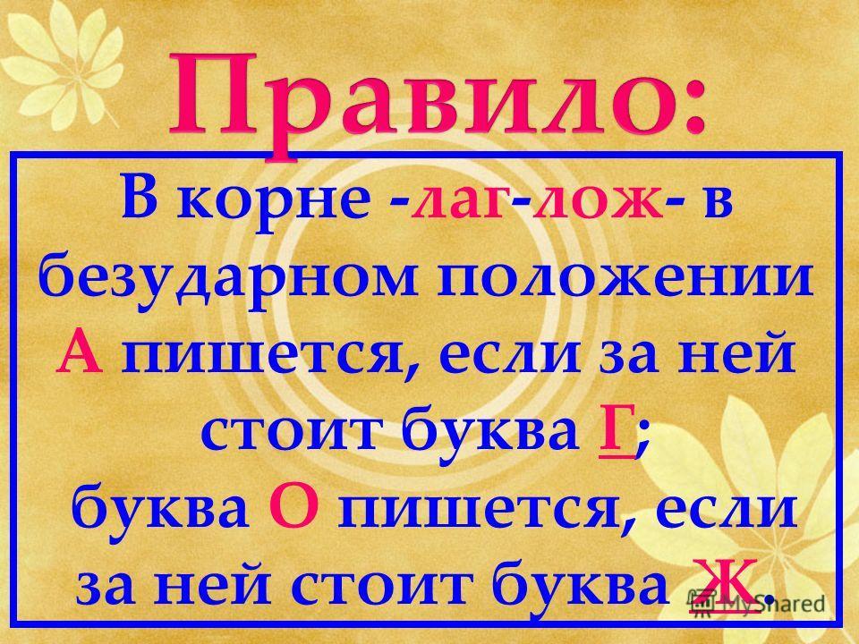 В корне -лаг-лож- в безударном положении А пишется, если за ней стоит буква Г; буква О пишется, если за ней стоит буква Ж.