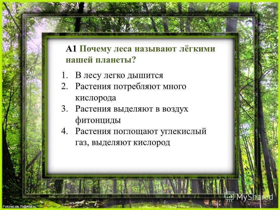 FokinaLida.75@mail.ru А1 Почему леса называют лёгкими нашей планеты? 1. В лесу легко дышится 2. Растения потребляют много кислорода 3. Растения выделяют в воздух фитонциды 4. Растения поглощают углекислый газ, выделяют кислород