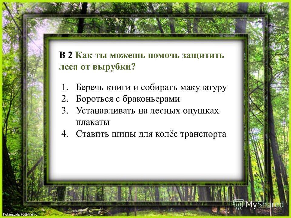FokinaLida.75@mail.ru В 2 Как ты можешь помочь защитить леса от вырубки? 1. Беречь книги и собирать макулатуру 2. Бороться с браконьерами 3. Устанавливать на лесных опушках плакаты 4. Ставить шипы для колёс транспорта