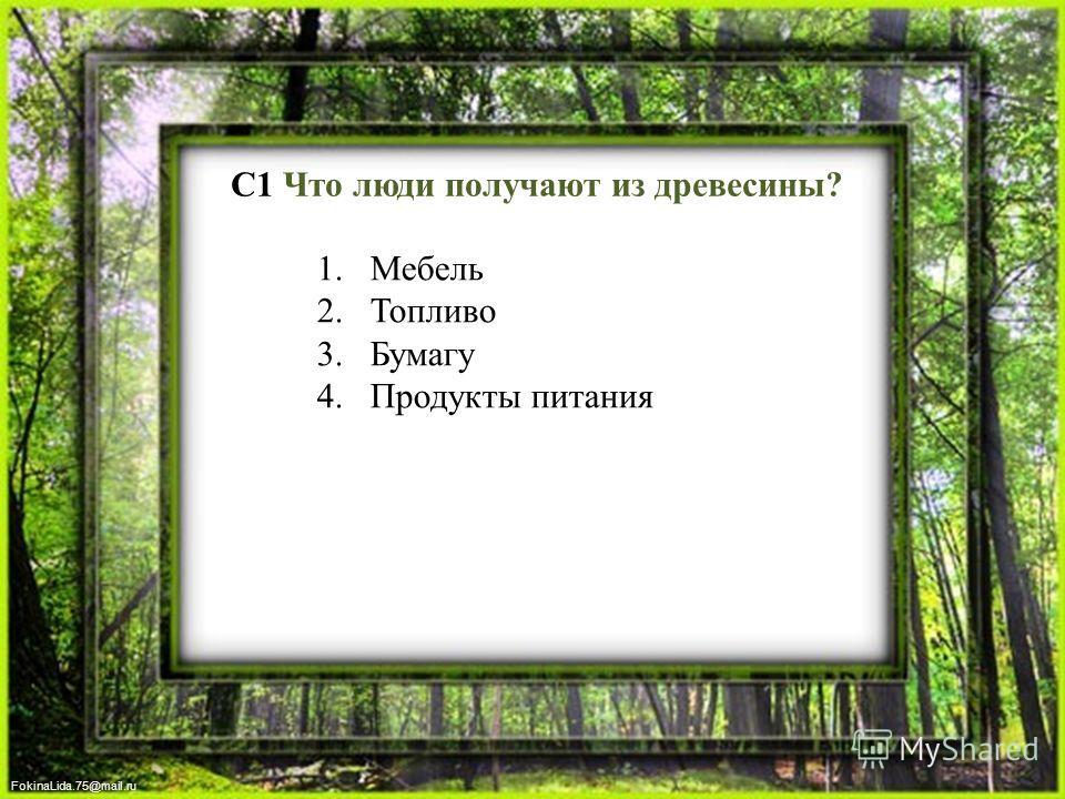 FokinaLida.75@mail.ru С1 Что люди получают из древесины? 1. Мебель 2. Топливо 3. Бумагу 4. Продукты питания