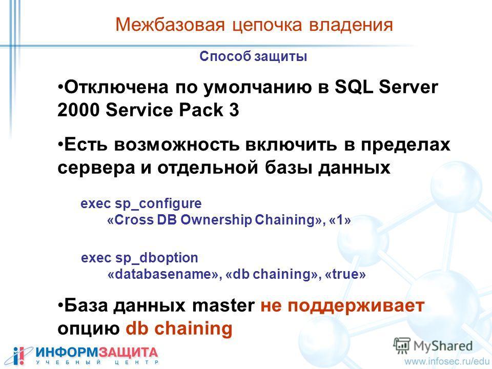 Межбазовая цепочка владения Способ защиты Отключена по умолчанию в SQL Server 2000 Service Pack 3 Есть возможность включить в пределах сервера и отдельной базы данных База данных master не поддерживает опцию db chaining exec sp_configure «Cross DB Ow