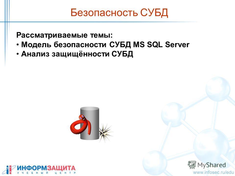 Безопасность СУБД Рассматриваемые темы: Модель безопасности СУБД MS SQL Server Анализ защищённости СУБД