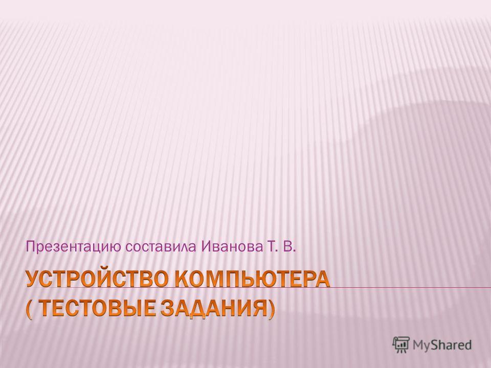 Презентацию составила Иванова Т. В.