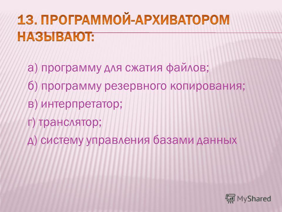 а) программу для сжатия файлов; б) программу резервного копирования; в) интерпретатор; г) транслятор; д) систему управления базами данных