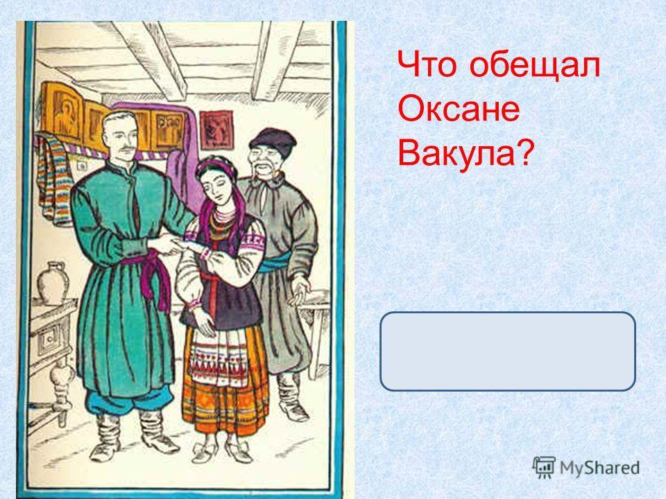 Что обещал Оксане Вакула? достать царицыны черевички