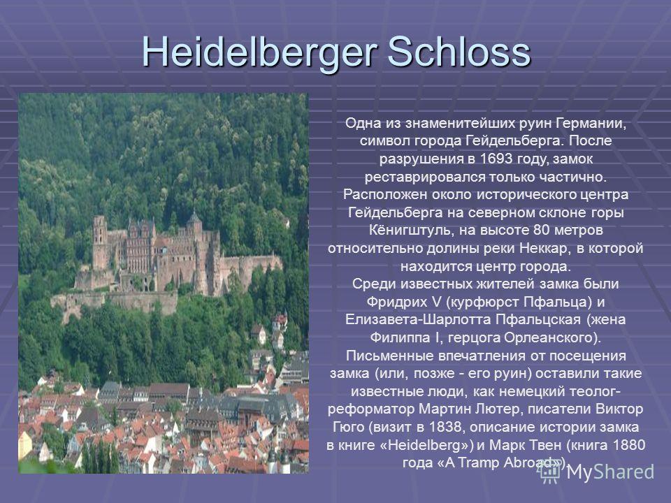 Heidelberger Schloss Одна из знаменитейших руин Германии, символ города Гейдельберга. После разрушения в 1693 году, замок реставрировался только частично. Расположен около исторического центра Гейдельберга на северном склоне горы Кёнигштуль, на высот
