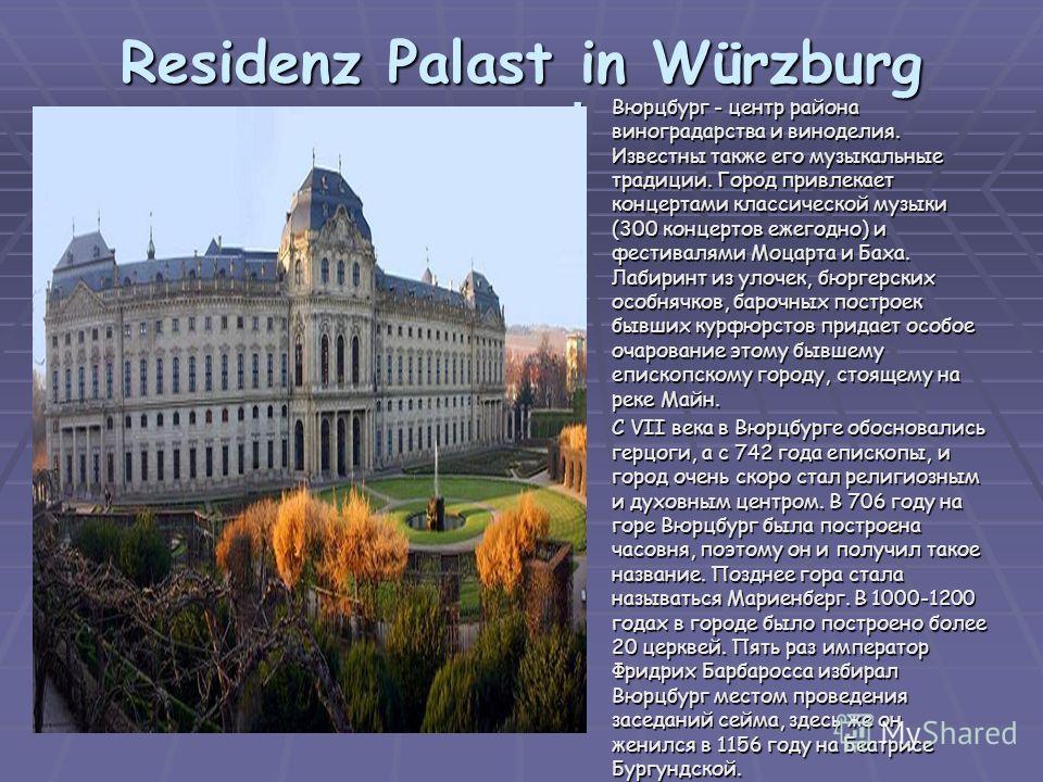 Residenz Palast in Würzburg Вюрцбург - центр района виноградарства и виноделия. Известны также его музыкальные традиции. Город привлекает концертами классической музыки (300 концертов ежегодно) и фестивалями Моцарта и Баха. Лабиринт из улочек, бюргер