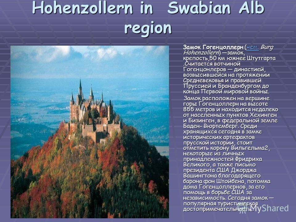 Hohenzollern in Swabian Alb region Замок Гогенцоллерн (нем. Burg Hohenzollern) замок, крепость,50 км южнее Штутгарта.Считается вотчиной Гогенцонлеров династией, возвысившейся на протяжении Средневековья и правившей Пруссией и Бранденбургом до конца П