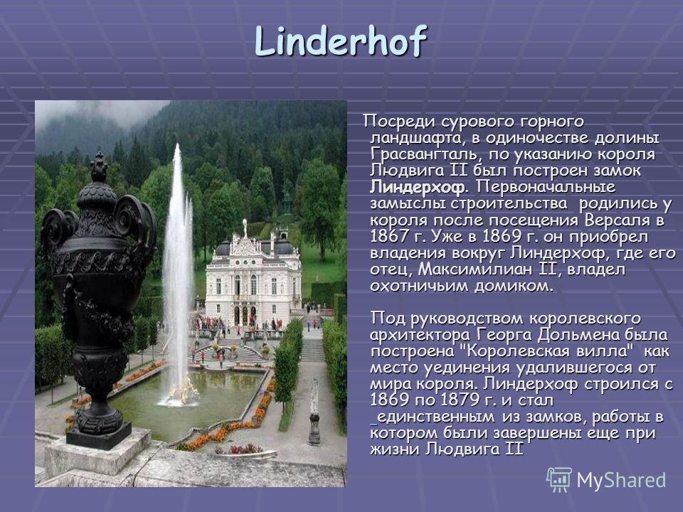 Linderhof Посреди сурового горного ландшафта, в одиночестве долины Грасвангталь, по указанию короля Людвига II был построен замок Линдерхоф. Первоначальные замыслы строительства родились у короля после посещения Версаля в 1867 г. Уже в 1869 г. он при