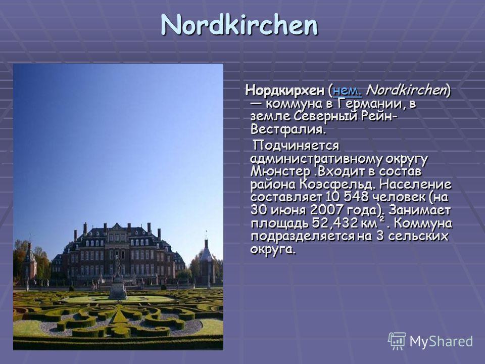 Nordkirchen Нордкирхен (нем. Nordkirchen) коммуна в Германии, в земле Северный Рейн- Вестфалия. Нордкирхен (нем. Nordkirchen) коммуна в Германии, в земле Северный Рейн- Вестфалия.нем. Подчиняется административному округу Мюнстер.Входит в состав район