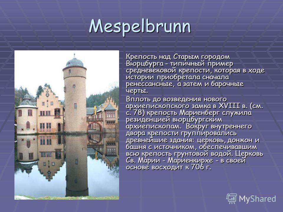 Mespelbrunn Крепость над Старым городом Вюрцбурга - типичный пример средневековой крепости, которая в ходе истории приобретала сначала ренессансные, а затем и барочные черты. Крепость над Старым городом Вюрцбурга - типичный пример средневековой крепо