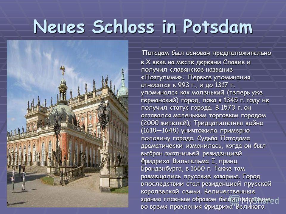 Neues Schloss in Potsdam Потсдам был основан предположительно в X веке на месте деревни Славик и получил славянское название «Позтупими». Первые упоминания относятся к 993 г., и до 1317 г. упоминался как маленький (теперь уже германский) город, пока