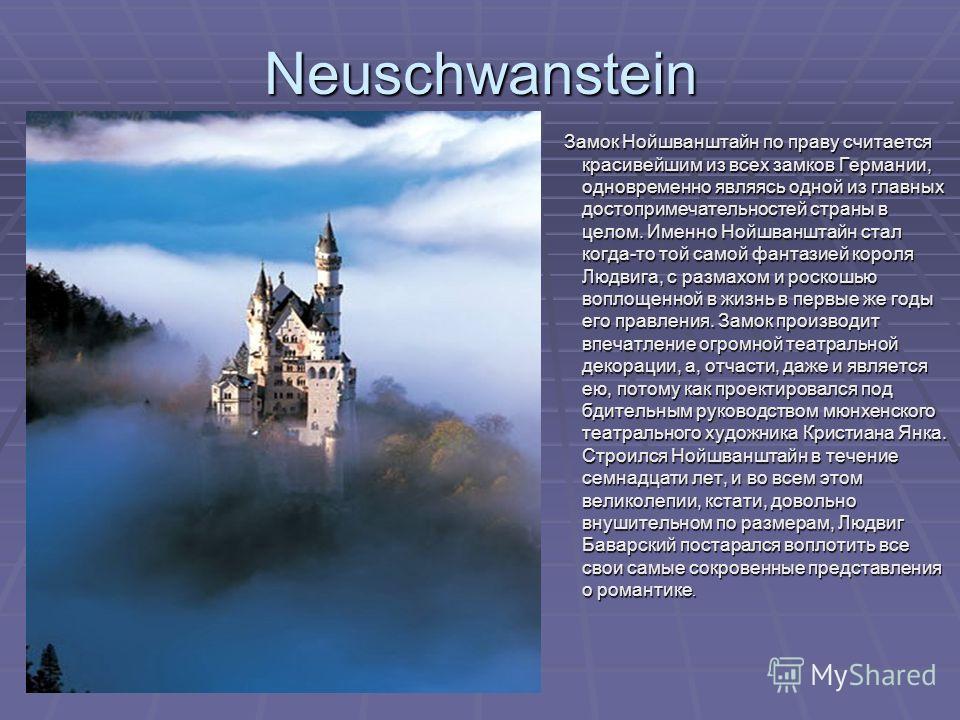Neuschwanstein Замок Нойшванштайн по праву считается красивейшим из всех замков Германии, одновременно являясь одной из главных достопримечательностей страны в целом. Именно Нойшванштайн стал когда-то той самой фантазией короля Людвига, с размахом и
