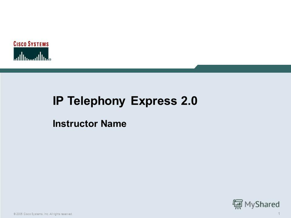 1 © 2005 Cisco Systems, Inc. All rights reserved. IP Telephony Express 2.0 Instructor Name