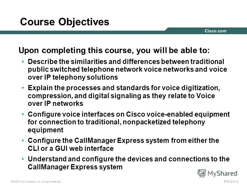 © 2005 Cisco Systems, Inc. All rights reserved. IPTX v2.03 Course Objectives Upon completing this course, you will be able to: Describe the similarities and differences between traditional public switched telephone network voice networks and voice ov