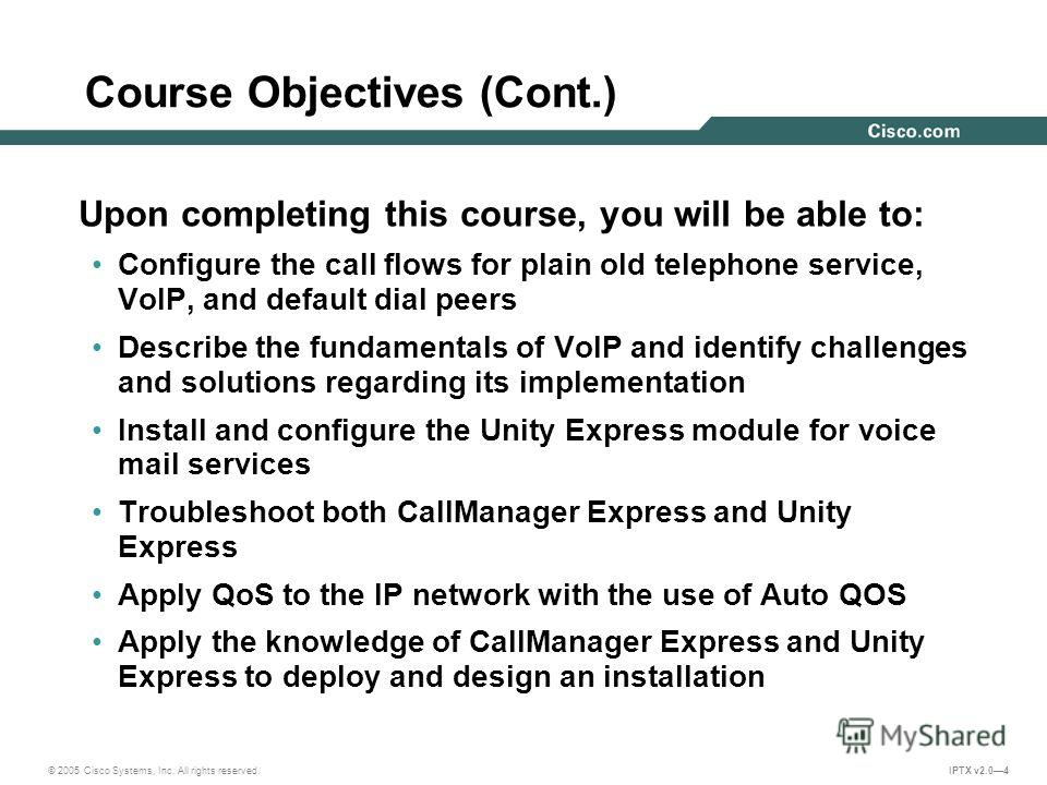 © 2005 Cisco Systems, Inc. All rights reserved. IPTX v2.04 Course Objectives (Cont.) Upon completing this course, you will be able to: Configure the call flows for plain old telephone service, VoIP, and default dial peers Describe the fundamentals of