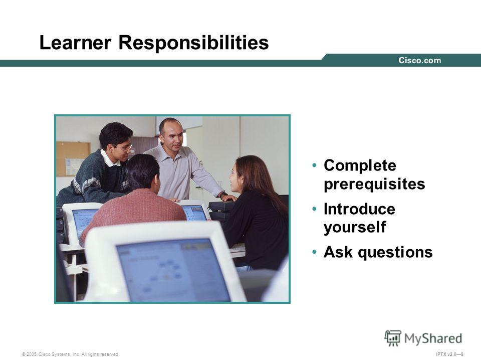 © 2005 Cisco Systems, Inc. All rights reserved. IPTX v2.08 Learner Responsibilities Complete prerequisites Introduce yourself Ask questions