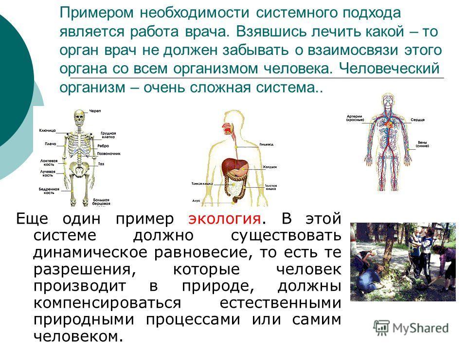 Примером необходимости системного подхода является работа врача. Взявшись лечить какой – то орган врач не должен забывать о взаимосвязи этого органа со всем организмом человека. Человеческий организм – очень сложная система.. Еще один пример экология