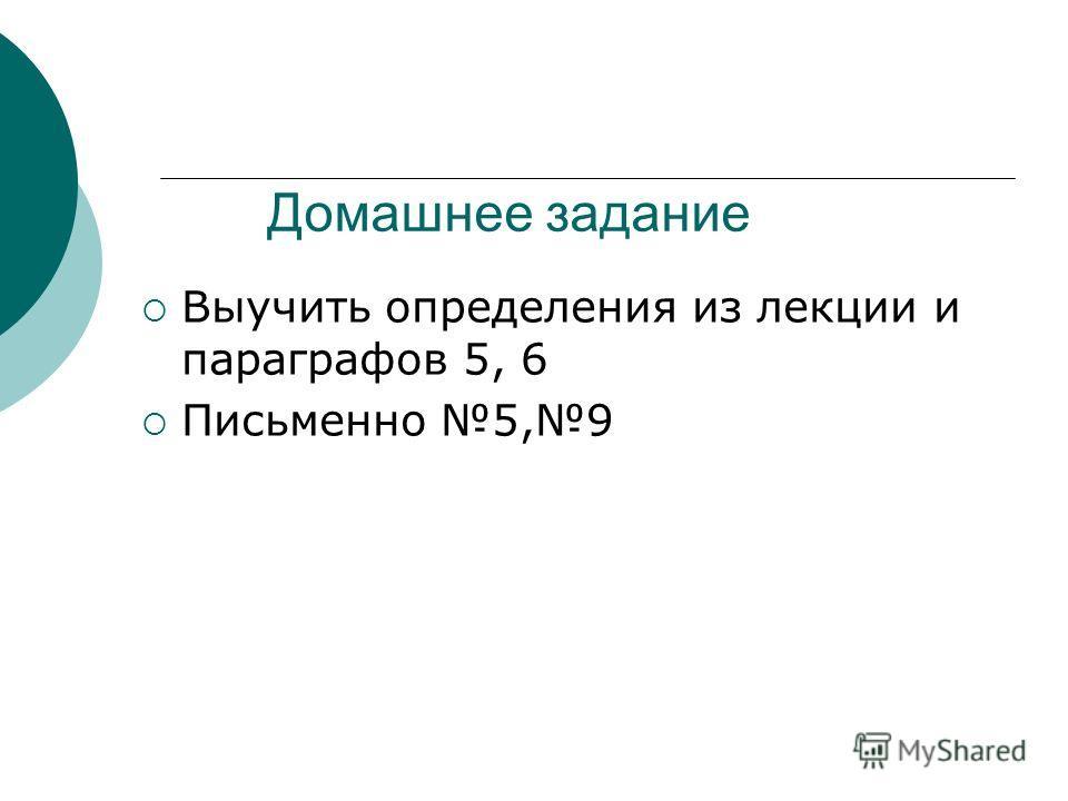 Домашнее задание Выучить определения из лекции и параграфов 5, 6 Письменно 5,9