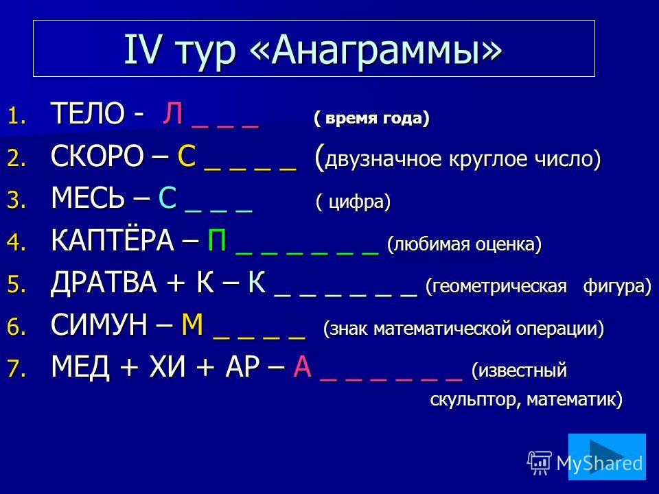 IV тур «Анаграммы» 1. ТЕЛО - Л _ _ _ ( время года) 2. СКОРО – С _ _ _ _ ( двузначное круглое число) 3. МЕСЬ – С _ _ _ ( цифра) 4. КАПТЁРА – П _ _ _ _ _ _ (любимая оценка) 5. ДРАТВА + К – К _ _ _ _ _ _ (геометрическая фигура) 6. СИМУН – М _ _ _ _ (зна