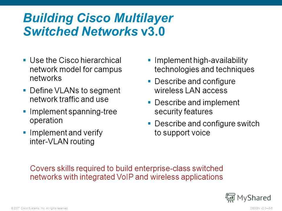 © 2007 Cisco Systems, Inc. All rights reserved.DESGN v2.09-5 Use the Cisco hierarchical network model for campus networks Define VLANs to segment network traffic and use Implement spanning-tree operation Implement and verify inter-VLAN routing Implem