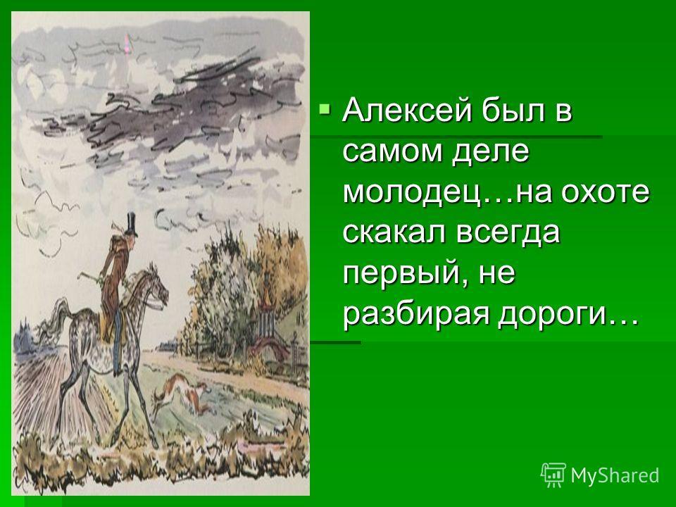 Алексей был в самом деле молодец…на охоте скакал всегда первый, не разбирая дороги… Алексей был в самом деле молодец…на охоте скакал всегда первый, не разбирая дороги…