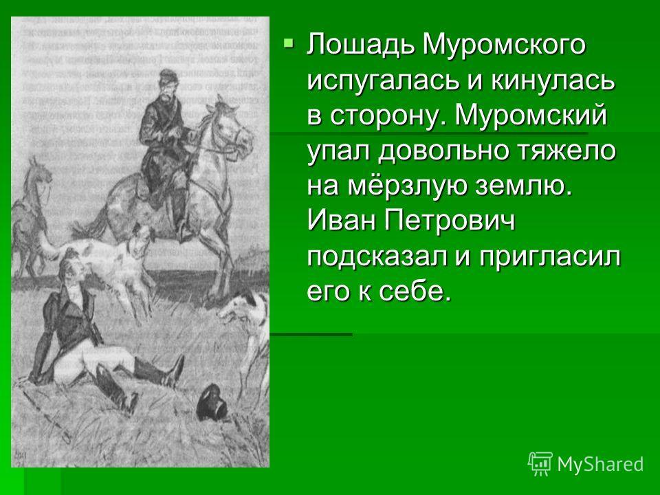 Лошадь Муромского испугалась и кинулась в сторону. Муромский упал довольно тяжело на мёрзлую землю. Иван Петрович подсказал и пригласил его к себе. Лошадь Муромского испугалась и кинулась в сторону. Муромский упал довольно тяжело на мёрзлую землю. Ив