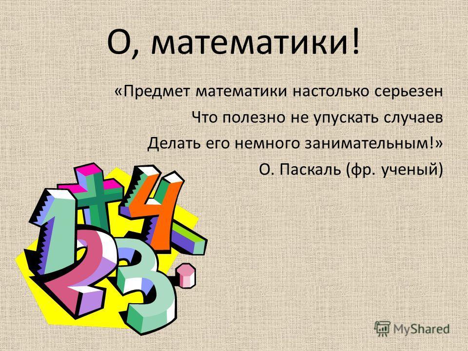 О, математики! «Предмет математики настолько серьезен Что полезно не упускать случаев Делать его немного занимательным!» О. Паскаль (фр. ученый)