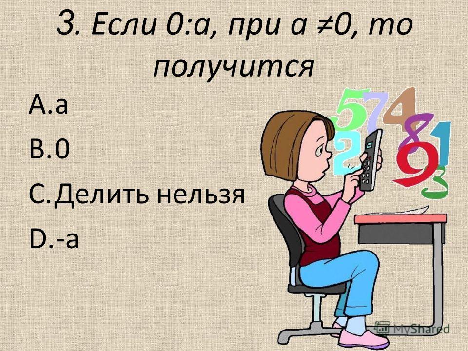 3. Если 0:а, при а 0, то получится A.а B.0 C.Делить нельзя D.-а