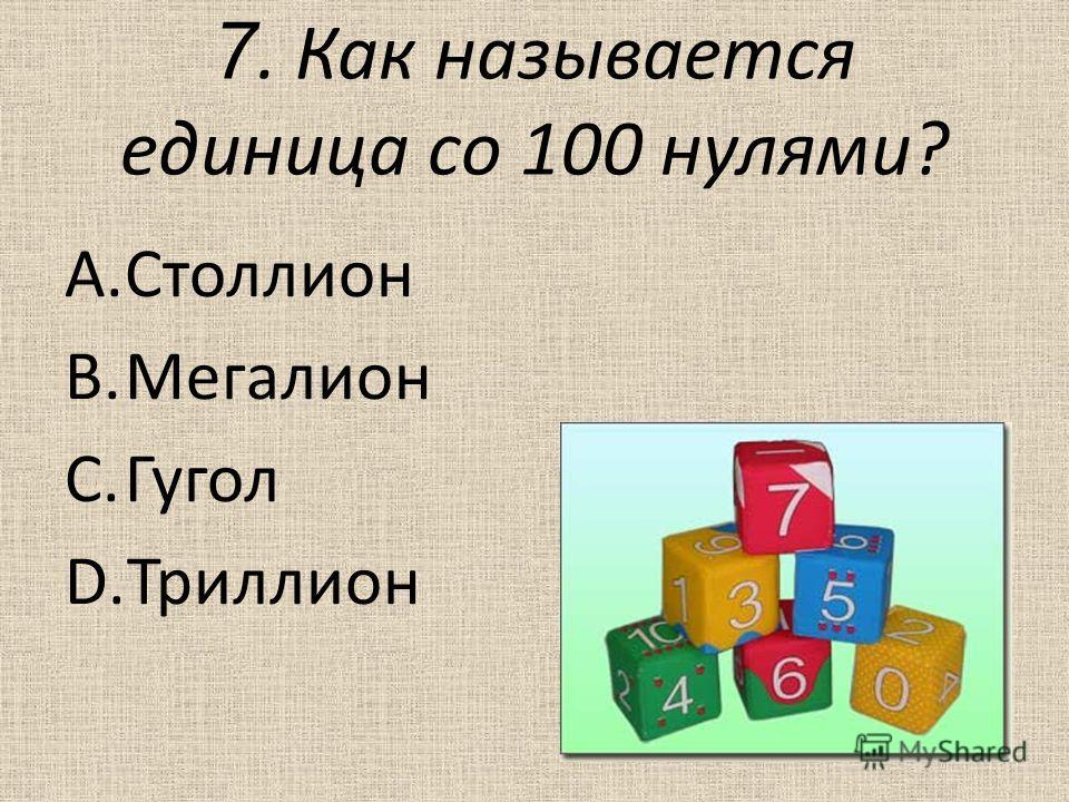 7. Как называется единица со 100 нулями? A.Столлион B.Мегалион C.Гугол D.Триллион