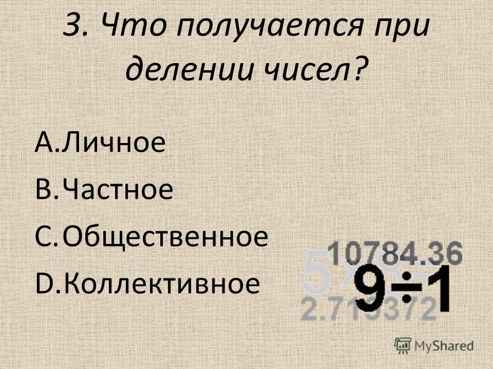 3. Что получается при делении чисел? A.Личное B.Частное C.Общественное D.Коллективное