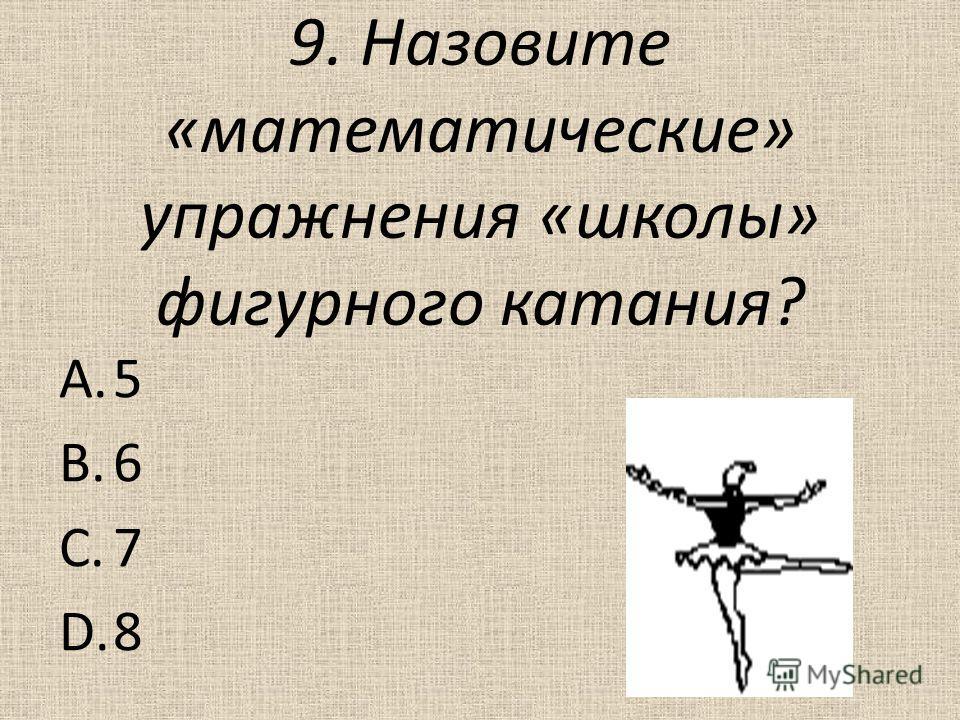 9. Назовите «математические» упражнения «школы» фигурного катания? A.5 B.6 C.7 D.8