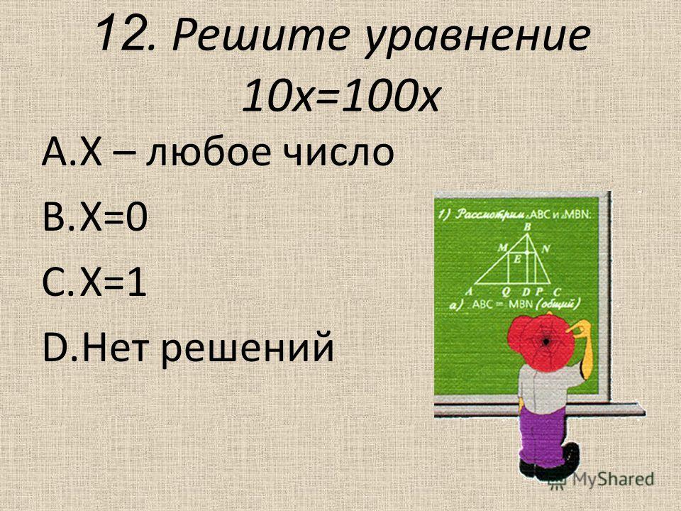 12. Решите уравнение 10 х=100 х A.Х – любое число B.Х=0 C.Х=1 D.Нет решений