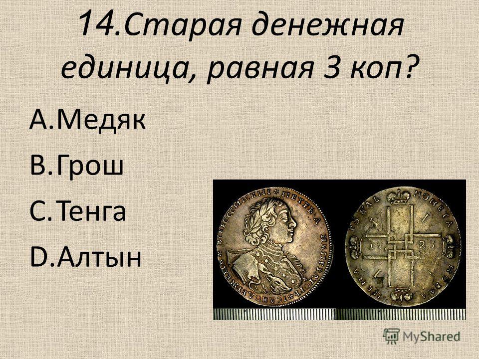 14. Старая денежная единица, равная 3 коп? A.Медяк B.Грош C.Тенга D.Алтын
