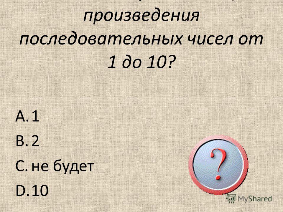 5. Сколько нулей в конце произведения последовательных чисел от 1 до 10? A.1 B.2 C.не будет D.10