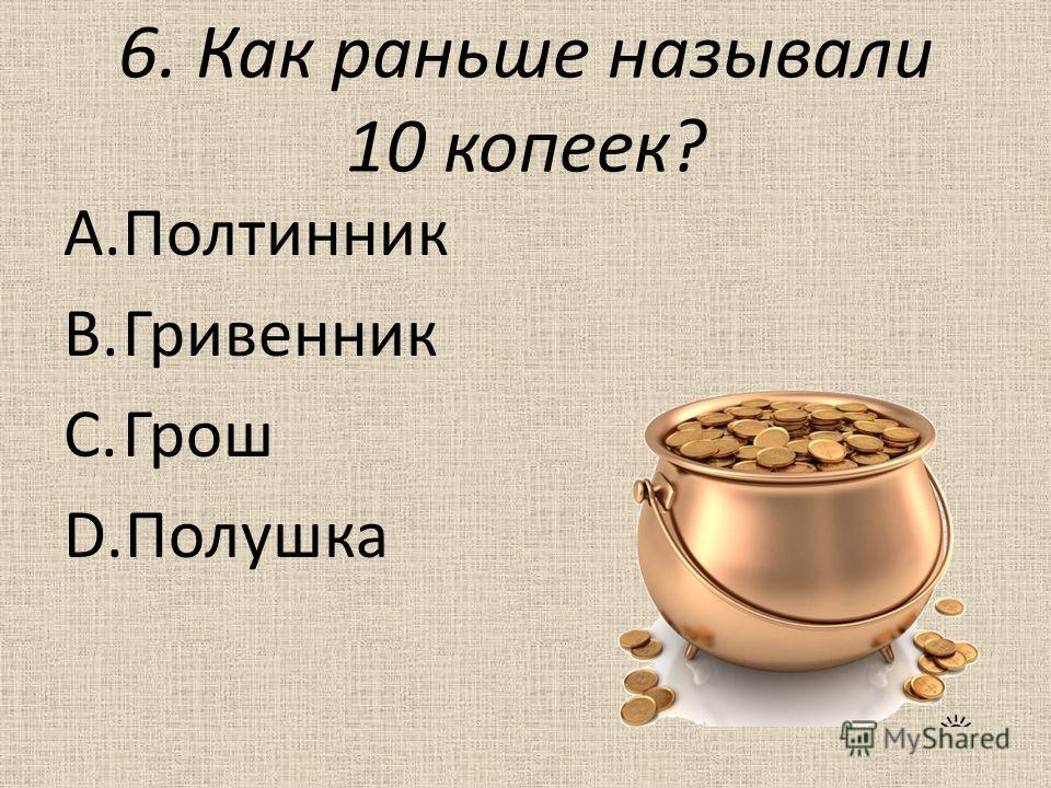 6. Как раньше называли 10 копеек? A.Полтинник B.Гривенник C.Грош D.Полушка