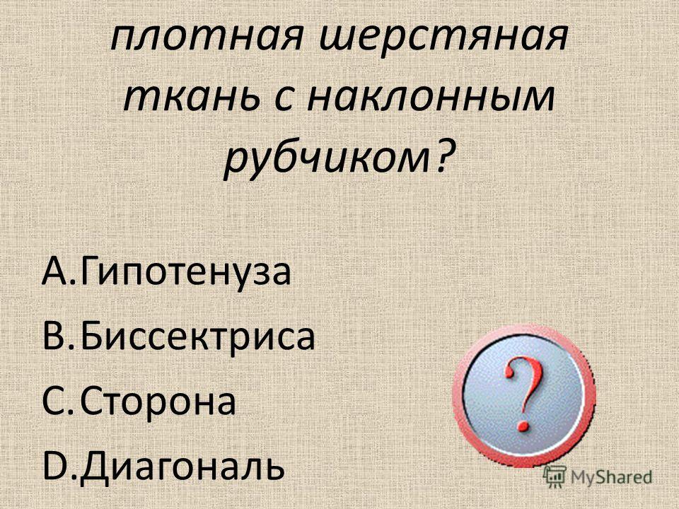 8. Как называется плотная шерстяная ткань с наклонным рубчиком? A.Гипотенуза B.Биссектриса C.Сторона D.Диагональ