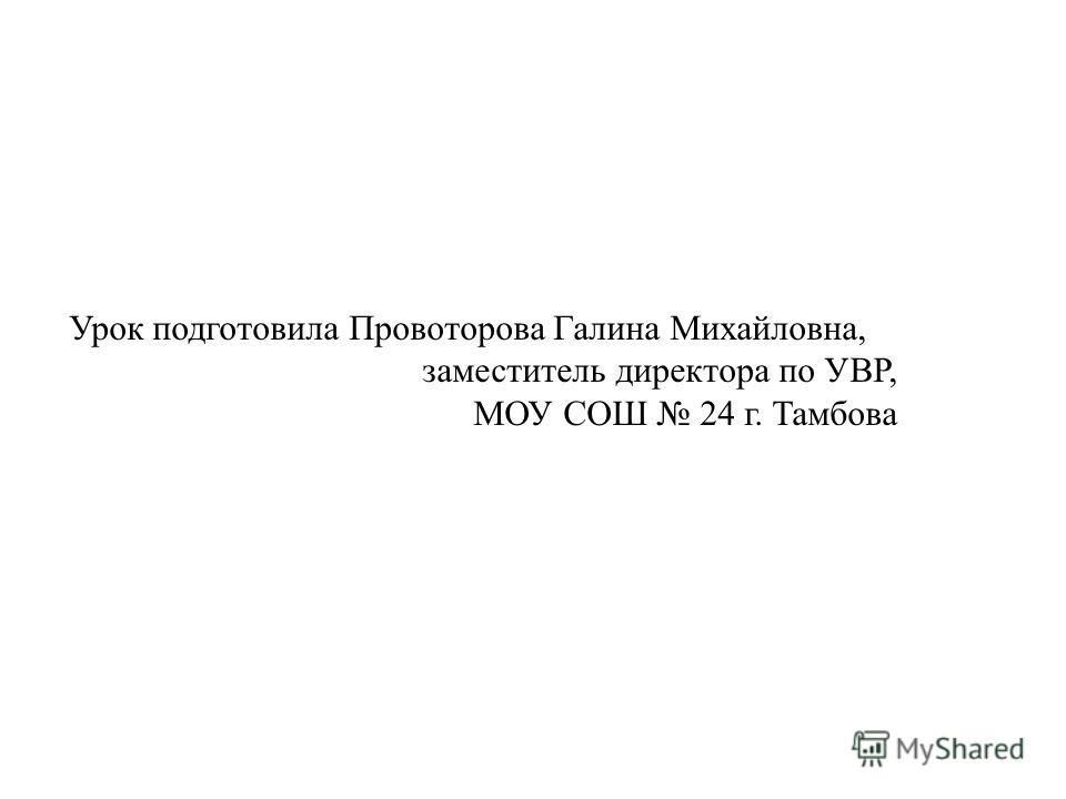 Урок подготовила Провоторова Галина Михайловна, заместитель директора по УВР, МОУ СОШ 24 г. Тамбова