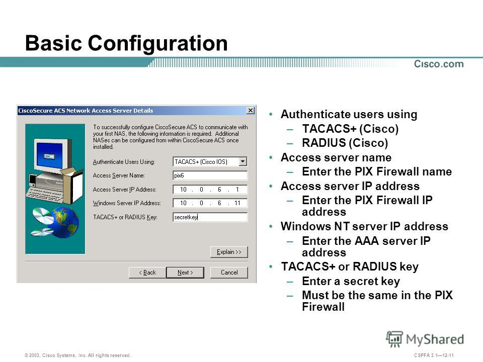 © 2003, Cisco Systems, Inc. All rights reserved. CSPFA 3.112-11 Basic Configuration Authenticate users using –TACACS+ (Cisco) –RADIUS (Cisco) Access server name –Enter the PIX Firewall name Access server IP address –Enter the PIX Firewall IP address