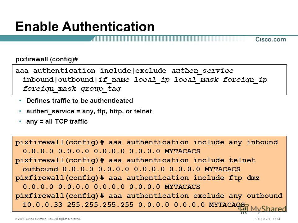 © 2003, Cisco Systems, Inc. All rights reserved. CSPFA 3.112-14 Enable Authentication Defines traffic to be authenticated authen_service = any, ftp, http, or telnet any = all TCP traffic aaa authentication include|exclude authen_service inbound|outbo