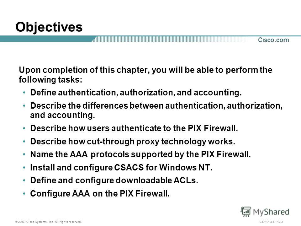 © 2003, Cisco Systems, Inc. All rights reserved. CSPFA 3.112-3 Objectives Upon completion of this chapter, you will be able to perform the following tasks: Define authentication, authorization, and accounting. Describe the differences between authent